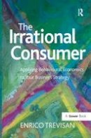 Trevisan, Enrico - The Irrational Consumer: Applying Behavioural Economics to Your Business Strategy - 9781472413444 - V9781472413444