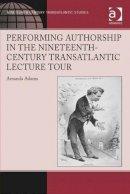 Adams, Amanda - Performing Authorship in the Nineteenth-Century Transatlantic Lecture Tour: In Person (Ashgate Series in Nineteenth-Century Transatlantic Studies) - 9781472416643 - V9781472416643