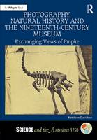 Davidson, Kathleen - Photography, Natural History and the Nineteenth-Century Museum: Exchanging Views of Empire (Science and the Arts since 1750) - 9781472431295 - V9781472431295