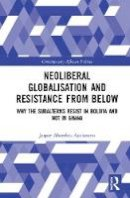 Ayelazuno, Jasper Abembia - Neoliberal Globalisation and Resistance from Below: Why the Subalterns Resist in Bolivia and not in Ghana (Contemporary African Politics) - 9781472441805 - V9781472441805