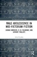 Crossley, Alice - Male Adolescence in Mid-Victorian Fiction: George Meredith, W. M. Thackeray, and Anthony Trollope (The Nineteenth Century Series) - 9781472445575 - V9781472445575
