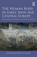 Rebay-Salisbury, Katharina - The Human Body in Early Iron Age Central Europe: Burial Practices and Images of the Hallstatt World - 9781472453549 - V9781472453549