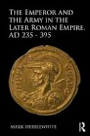 Hebblewhite, Mark - The Emperor and the Army in the Later Roman Empire, AD 235-395 - 9781472457592 - V9781472457592