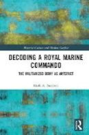 Burchell, Mark A. - Decoding a Royal Marine Commando: The Militarized Body as Artefact (Material Culture and Modern Conflict) - 9781472466075 - V9781472466075