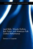 Carpenter, Damian A. - Lead Belly, Woody Guthrie, Bob Dylan, and American Folk Outlaw Performance (Outlaws in Literature, History, and Culture) - 9781472484420 - V9781472484420