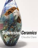 Clare, Claudia - Subversive Ceramics - 9781472528544 - V9781472528544