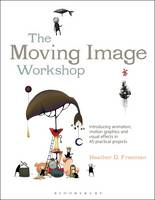 Freeman, Heather D. - The Moving Image Workshop: Introducing animation, motion graphics and visual effects in 45 practical projects (Required Reading Range) - 9781472572004 - V9781472572004