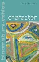 Elliott, Jay R. - Character (Bloomsbury Ethics) - 9781472574244 - V9781472574244