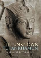 Eaton-Krauss, Marianne - The Unknown Tutankhamun - 9781472575616 - V9781472575616