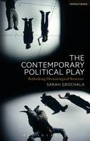 Sarah Grochala - The Contemporary Political Play: Rethinking Dramaturgical Structure - 9781472588463 - KSS0001160