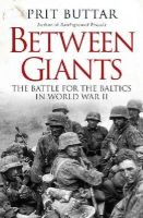 Buttar, Prit - Between Giants: The Battle for the Baltics in World War II (General Military) - 9781472807496 - V9781472807496