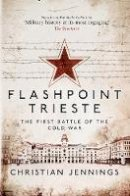 Jennings, Christian - Flashpoint Trieste: The First Battle of the Cold War - 9781472821737 - 9781472821737
