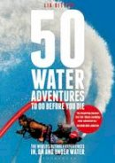 DITTON LIA - 50 WATER ADVENTURES TO DO BEFORE YO - 9781472901132 - V9781472901132