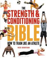 Grantham, Nick - The Strength and Conditioning Bible: How to Train Like an Athlete - 9781472908971 - V9781472908971