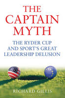 Gillis, Richard - The Captain Myth: The Ryder Cup and Sport's Great Leadership Delusion - 9781472909947 - V9781472909947