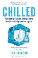 Jackson, Tom - Chilled: How Refrigeration Changed the World and Might Do So Again - 9781472911445 - V9781472911445