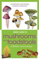 Dickson, Gordon - Green Guide to Mushrooms and Toadstools of Britain and Europe - 9781472927149 - V9781472927149