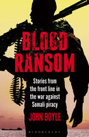 Boyle, John - Blood Ransom: Stories from the Front Line in the War Against Somali Piracy - 9781472927682 - V9781472927682