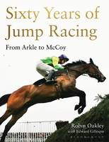 Oakley, Robin - Sixty Years of Jump Racing: From Arkle to McCoy - 9781472935090 - V9781472935090