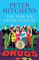 Hitchens, Peter - The War We Never Fought: The British Establishment's Surrender to Drugs - 9781472939388 - V9781472939388