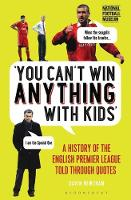 Newsham, Gavin - You Can't Win Anything With Kids: A History of the English Premier League Told Through Quotes - 9781472946935 - V9781472946935