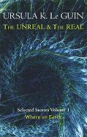 Le Guin, Ursula K. - The Unreal and the Real Volume 1: Volume 1: Where on Earth (Unreal & the Real Vol 1) - 9781473202832 - KTG0019802