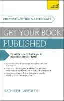 Lapworth, Katherine - Get Your Book Published: A Teach Yourself Masterclass in Creative Writing (Teach Yourself: Writing) - 9781473600188 - V9781473600188
