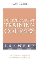 Manser, Martin - Deliver Great Training Courses in a Week - 9781473607811 - V9781473607811