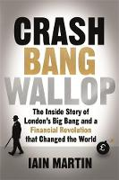 Martin, Iain - Crash Bang Wallop: The Inside Story of London's Big Bang and a Financial Revolution that Changed the World - 9781473625068 - V9781473625068