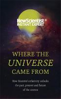 Scientist, New - Where the Universe Came From: How Einstein's relativity unlocks the past, present and future of the cosmos - 9781473629592 - V9781473629592