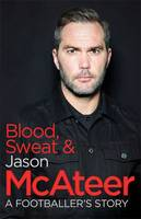 Jason McAteer - Blood, Sweat and McAteer: A Footballer's Story - 9781473636064 - 9781473636064