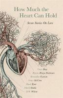 Bray, Carys, Buchanan, Rowan Hisayo, Evaristo, Bernardine, McCleen, Grace, Ryan, Donal, Shukla, Nikesh, Wilson, D.W. - How Much the Heart Can Hold: Seven Stories on Love - 9781473649422 - V9781473649422