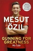 Özil, Mesut - Gunning for Greatness: My Life: With an Introduction by Jose Mourinho - 9781473649934 - V9781473649934