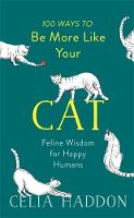 Haddon, Celia - 100 Ways to Be More Like Your Cat: Feline Wisdom for Happy Humans - 9781473681873 - V9781473681873