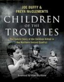 Duffy, Joe, McClements, Freya - Children of the Troubles: The Untold Story of the Children Killed in the Northern Ireland Conflict - 9781473697355 - V9781473697355