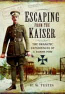 Tustin, H W - Escaping from the Kaiser: The Dramatic Experiences of a Tommy POW - 9781473821941 - V9781473821941