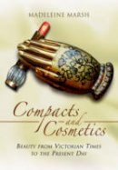 Marsh, Madeleine - The History of Compacts and Cosmetics: From Victorian Times to the Present Day (What Women Want Series) - 9781473822948 - V9781473822948