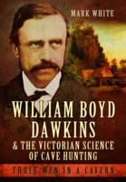 White, Mark John - William Boyd Dawkins and the Victorian Science of Cave Hunting: Three Men in a Cavern - 9781473823358 - V9781473823358