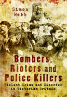Webb, Simon - Bombers, Rioters and Police Killers: Violent Crime and Disorder in Victorian Britain - 9781473827189 - V9781473827189