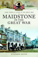 Wynn, Stephen - Maidstone in the Great War (Towns And Cities) - 9781473827912 - V9781473827912
