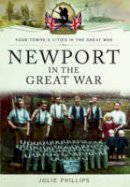 Phillips, Julie - Newport in the Great War - 9781473828179 - V9781473828179
