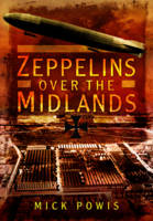 Powis, Mick - Zeppelins Over the Midlands: The Air Raids of 31st January 1916 - 9781473834194 - V9781473834194