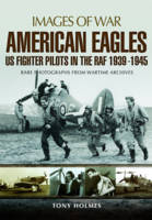 Holmes, Tony - American Eagles: US Fighter Pilots in the RAF 1939 - 1945 (Images of War) - 9781473835665 - V9781473835665