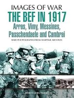 Carruthers, Bob - The BEF in 1917: Arras, Vimy, Messines, Passchendaele and Cambrai (Images of War) - 9781473837799 - V9781473837799