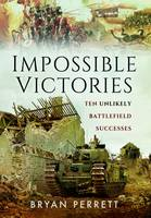 Perrett, Bryan - Impossible Victories: Ten Unlikely Battlefield Successes - 9781473847491 - V9781473847491