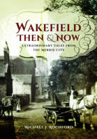 Rochford, Michael J. - Wakefield Then & Now: Extraordinary Tales from the Merrie City - 9781473858480 - V9781473858480