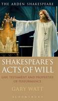 Watt, Gary - Shakespeare's Acts of Will: Law, Testament and Properties of Performance - 9781474217859 - V9781474217859