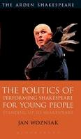 Wozniak, Jan - The Politics of Performing Shakespeare for Young People: Standing up to Shakespeare - 9781474234849 - V9781474234849