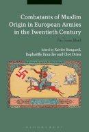 Xavier Bougarel, Raphaëlle Branche and Cloé Drieu - Combatants of Muslim Origin in European Armies in the Twentieth Century: Far From Jihad - 9781474249423 - V9781474249423