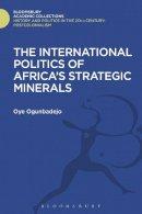 Ogunbadejo, Oye - The International Politics of Africa's Strategic Minerals (History and Politics in the 20th Century: Bloomsbury Academic) - 9781474290531 - V9781474290531